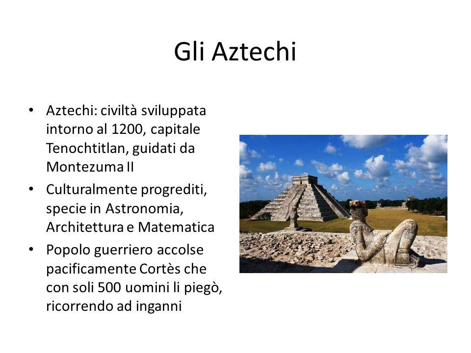 Gli Aztechi Aztechi: civiltà sviluppata intorno al 1200, capitale Tenochtitlan, guidati da Montezuma II.