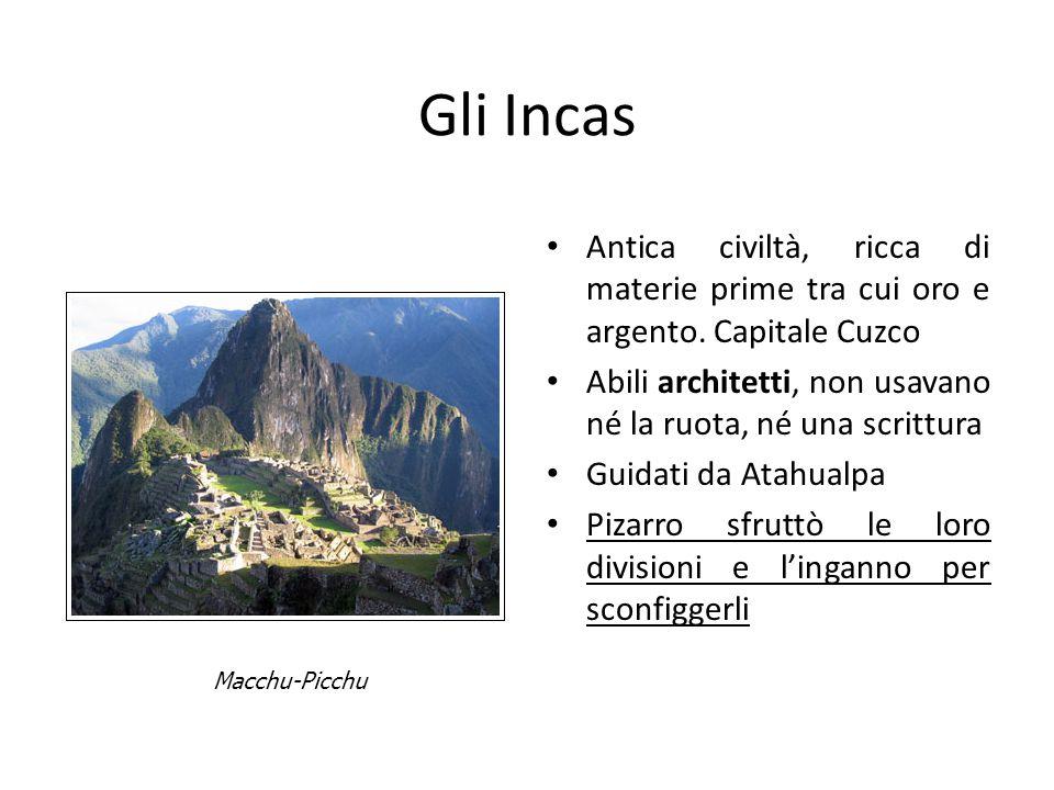 Gli Incas Antica civiltà, ricca di materie prime tra cui oro e argento. Capitale Cuzco. Abili architetti, non usavano né la ruota, né una scrittura.