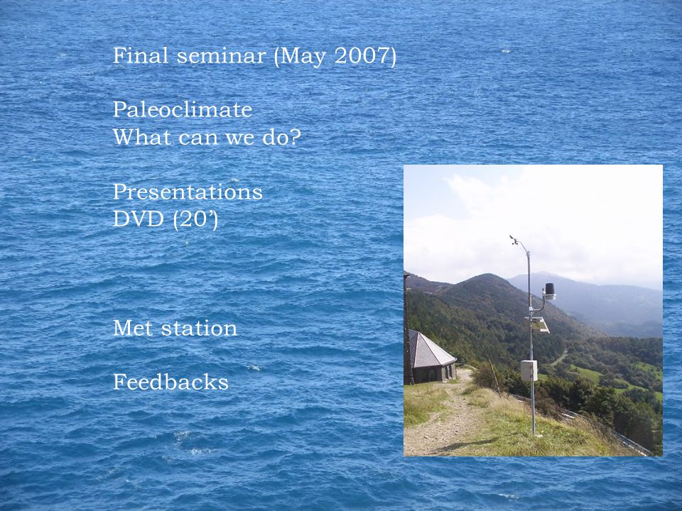 Final seminar (May 2007) Paleoclimate What can we do Presentations DVD (20') Met station Feedbacks