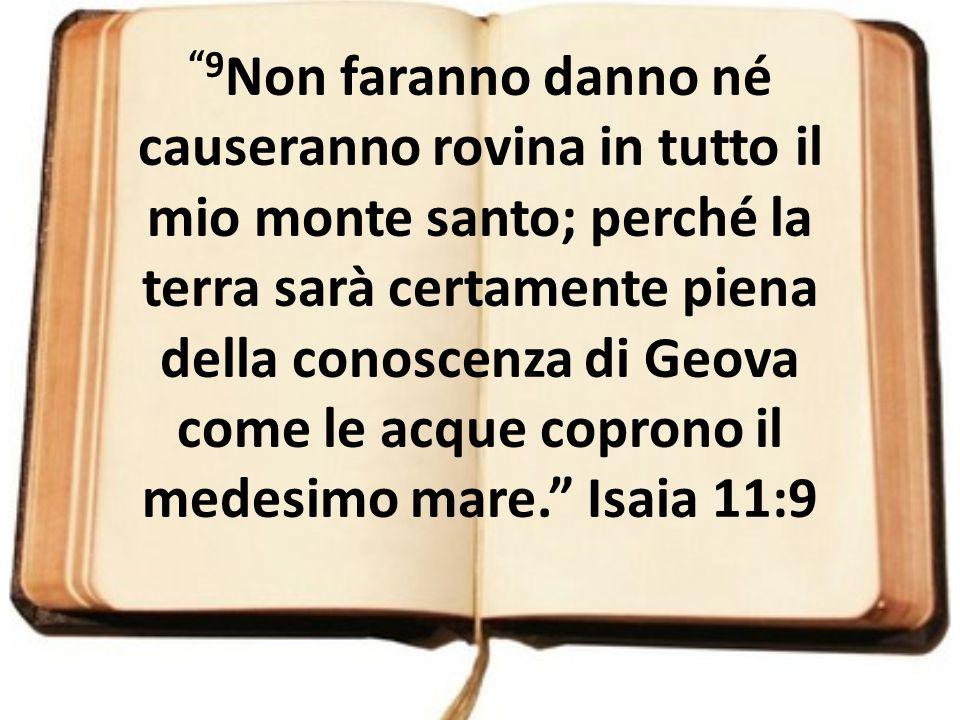 9Non faranno danno né causeranno rovina in tutto il mio monte santo; perché la terra sarà certamente piena della conoscenza di Geova come le acque coprono il medesimo mare. Isaia 11:9