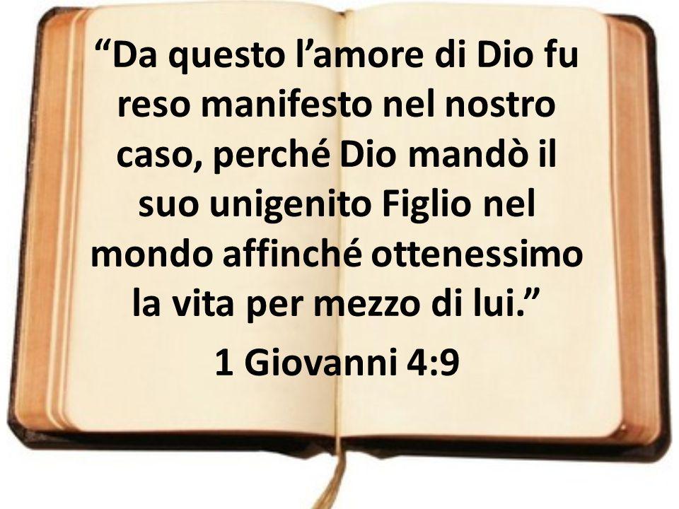 Da questo l'amore di Dio fu reso manifesto nel nostro caso, perché Dio mandò il suo unigenito Figlio nel mondo affinché ottenessimo la vita per mezzo di lui.