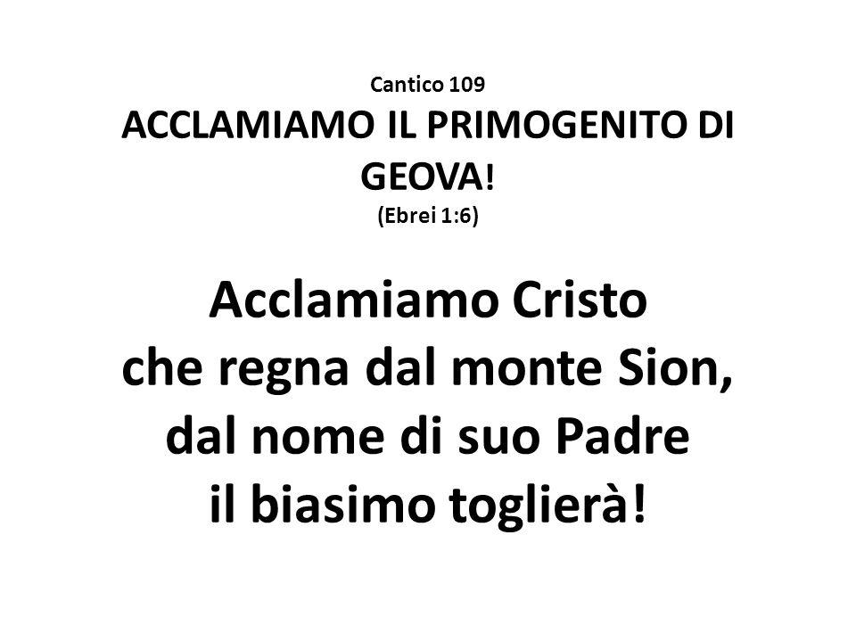 ACCLAMIAMO IL PRIMOGENITO DI GEOVA! che regna dal monte Sion,