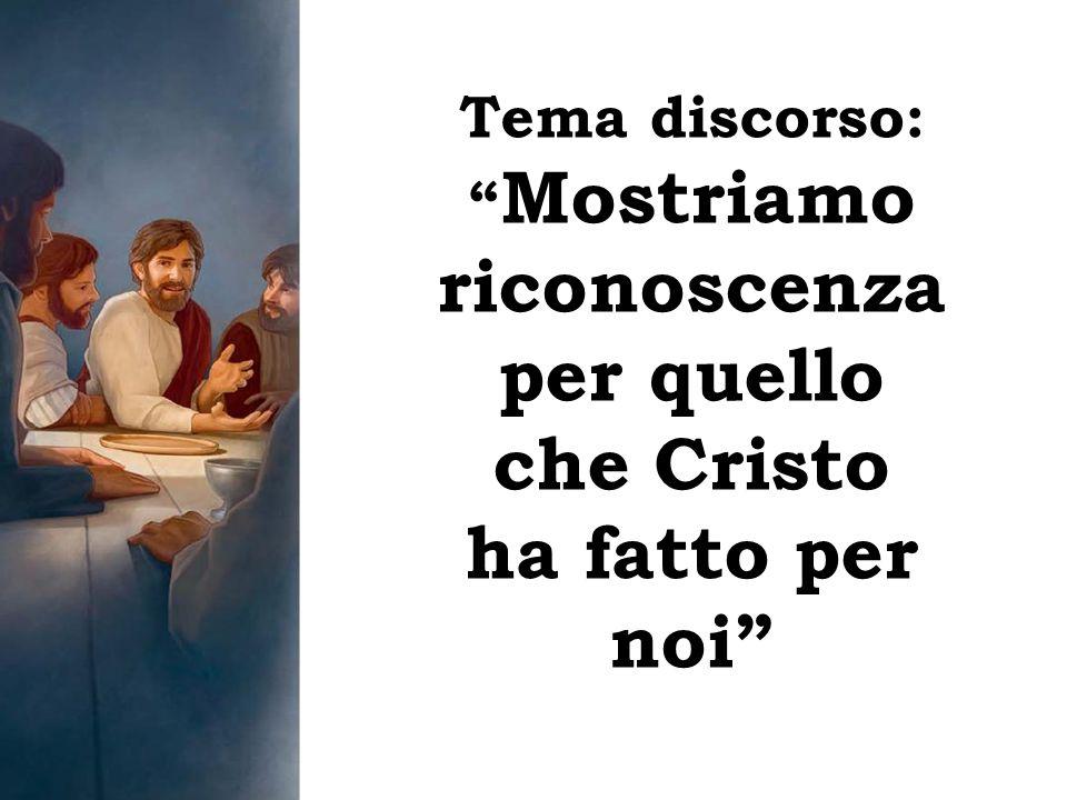Tema discorso: Mostriamo riconoscenza per quello che Cristo ha fatto per noi