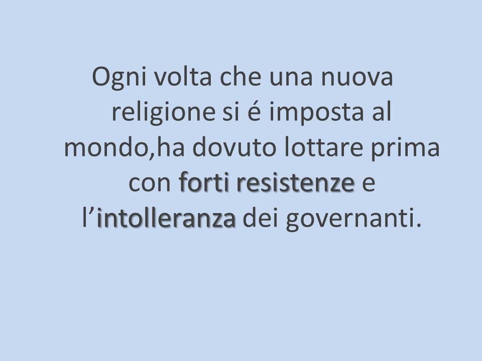 Ogni volta che una nuova religione si é imposta al mondo,ha dovuto lottare prima con forti resistenze e l'intolleranza dei governanti.