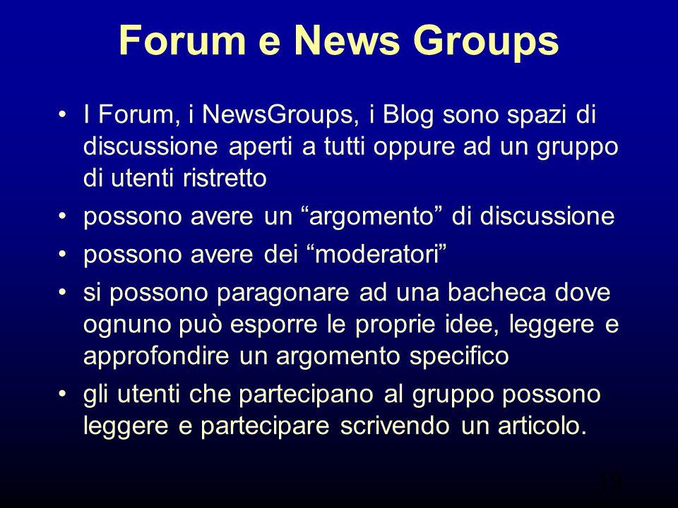 Forum e News Groups I Forum, i NewsGroups, i Blog sono spazi di discussione aperti a tutti oppure ad un gruppo di utenti ristretto.