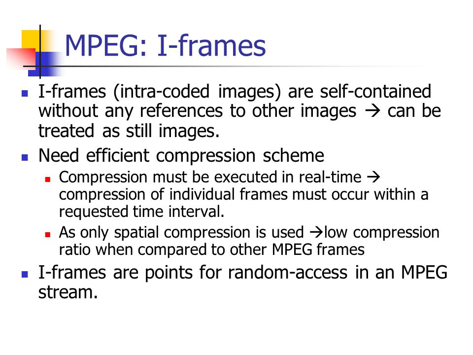 MPEG: I-frames I-frames (intra-coded images) are self-contained without any references to other images  can be treated as still images.