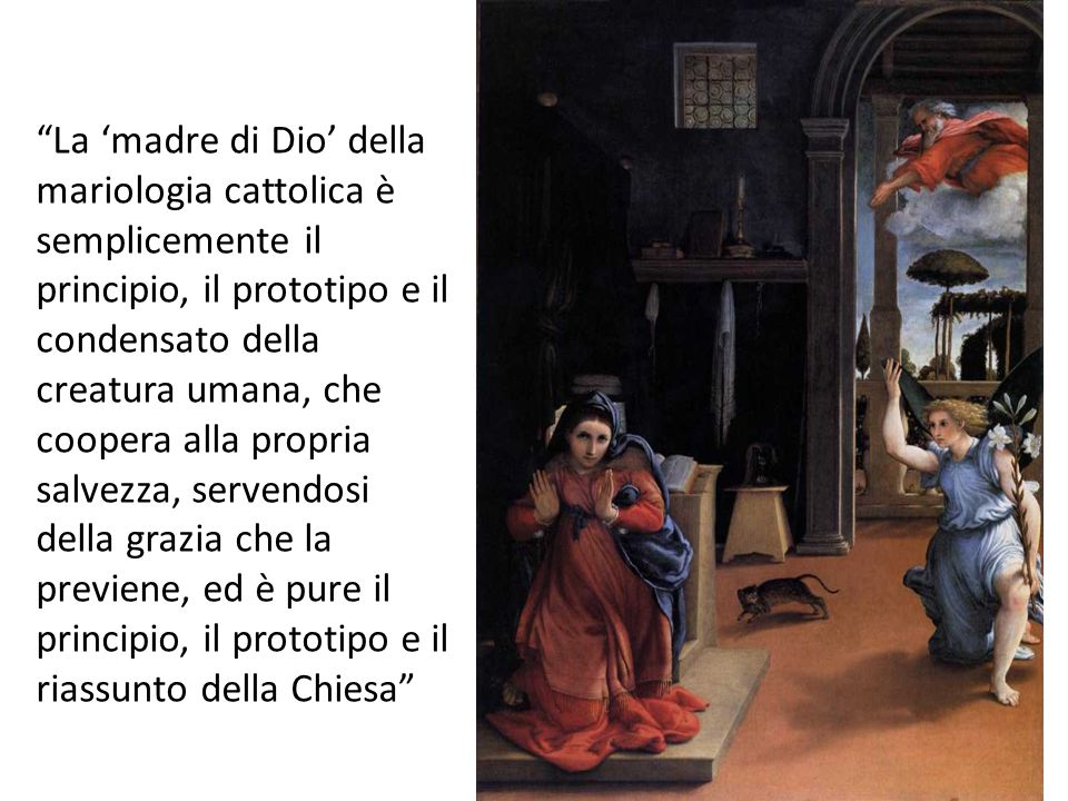 La 'madre di Dio' della mariologia cattolica è semplicemente il principio, il prototipo e il condensato della creatura umana, che coopera alla propria salvezza, servendosi della grazia che la previene, ed è pure il principio, il prototipo e il riassunto della Chiesa