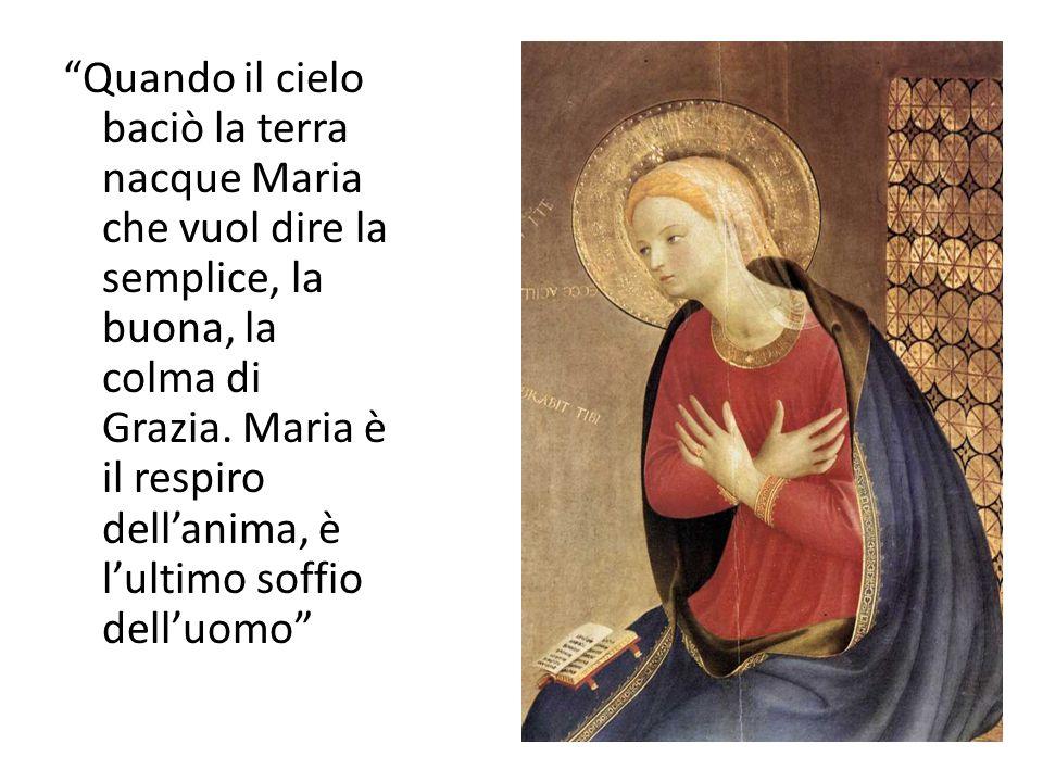 Quando il cielo baciò la terra nacque Maria che vuol dire la semplice, la buona, la colma di Grazia. Maria è il respiro dell'anima, è l'ultimo soffio dell'uomo