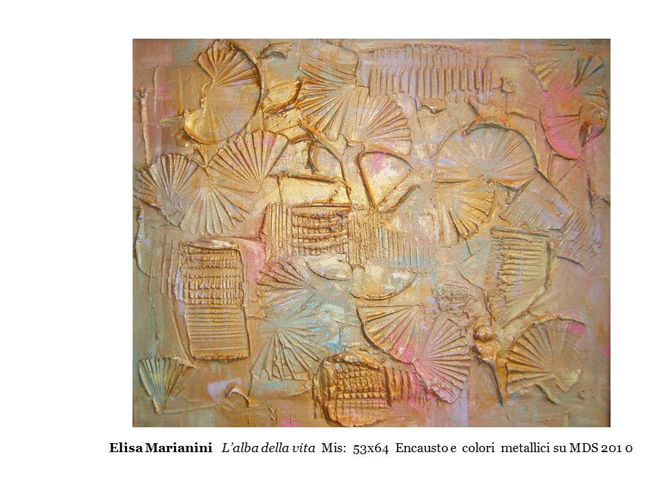 Elisa Marianini L'alba della vita Mis: 53x64 Encausto e colori metallici su MDS 201 0