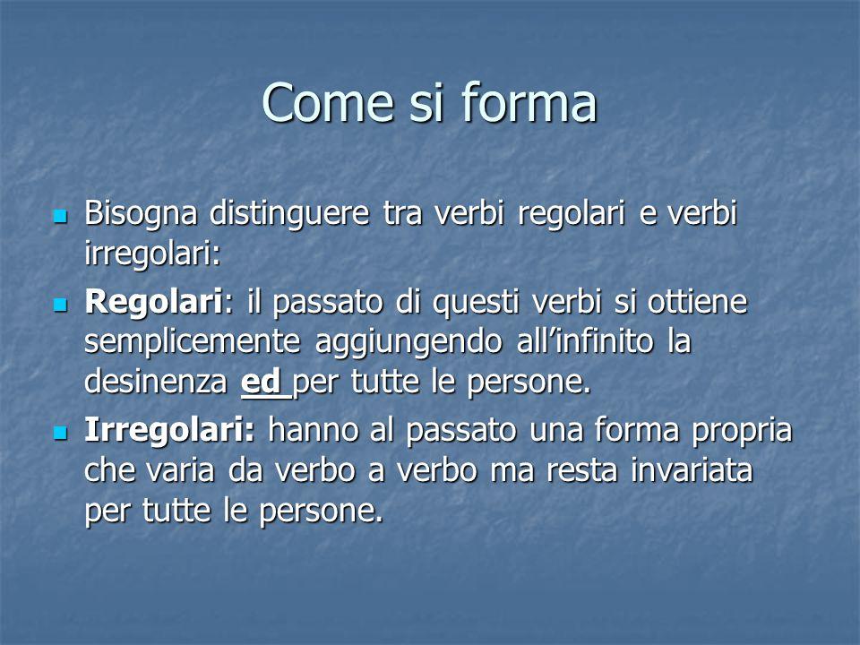 Come si forma Bisogna distinguere tra verbi regolari e verbi irregolari: