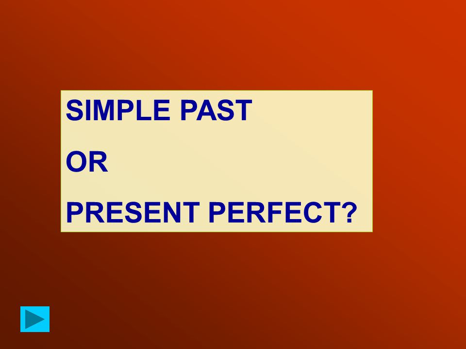 SIMPLE PAST OR PRESENT PERFECT