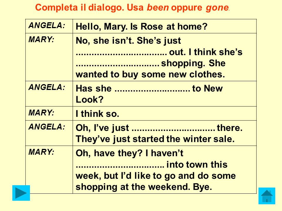 Completa il dialogo. Usa been oppure gone.