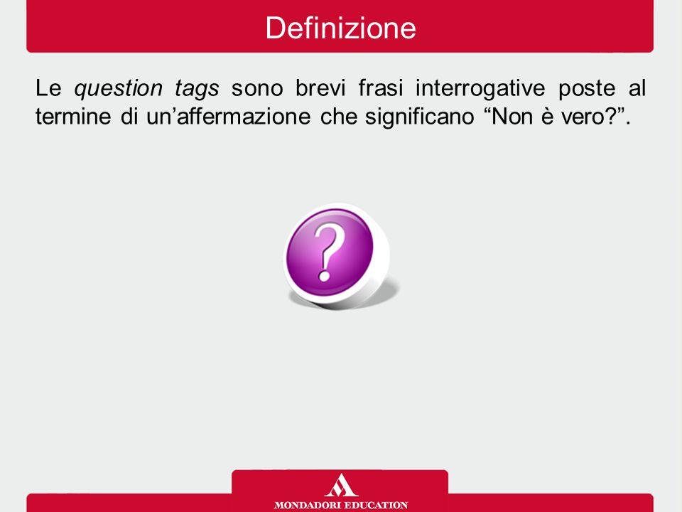 Definizione Le question tags sono brevi frasi interrogative poste al termine di un'affermazione che significano Non è vero .