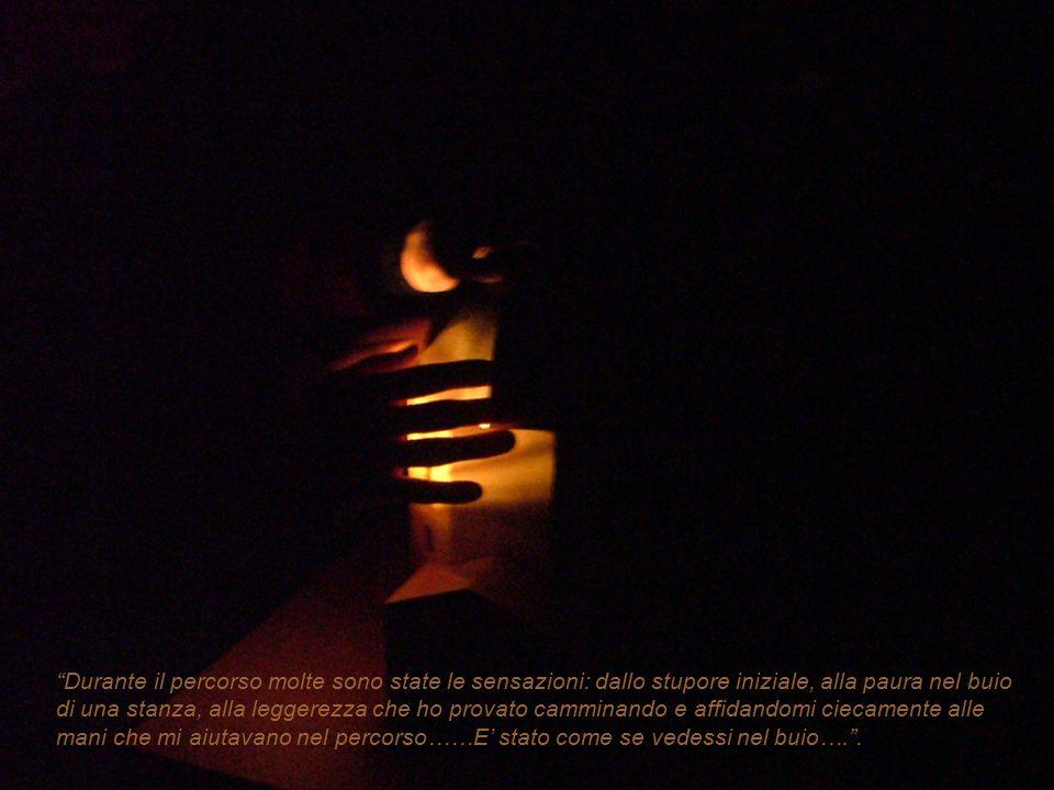 Durante il percorso molte sono state le sensazioni: dallo stupore iniziale, alla paura nel buio di una stanza, alla leggerezza che ho provato camminando e affidandomi ciecamente alle mani che mi aiutavano nel percorso……E' stato come se vedessi nel buio…. .