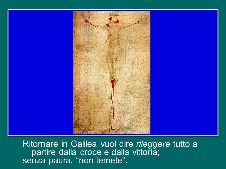 Ritornare in Galilea vuol dire rileggere tutto a partire dalla croce e dalla vittoria; senza paura, non temete .