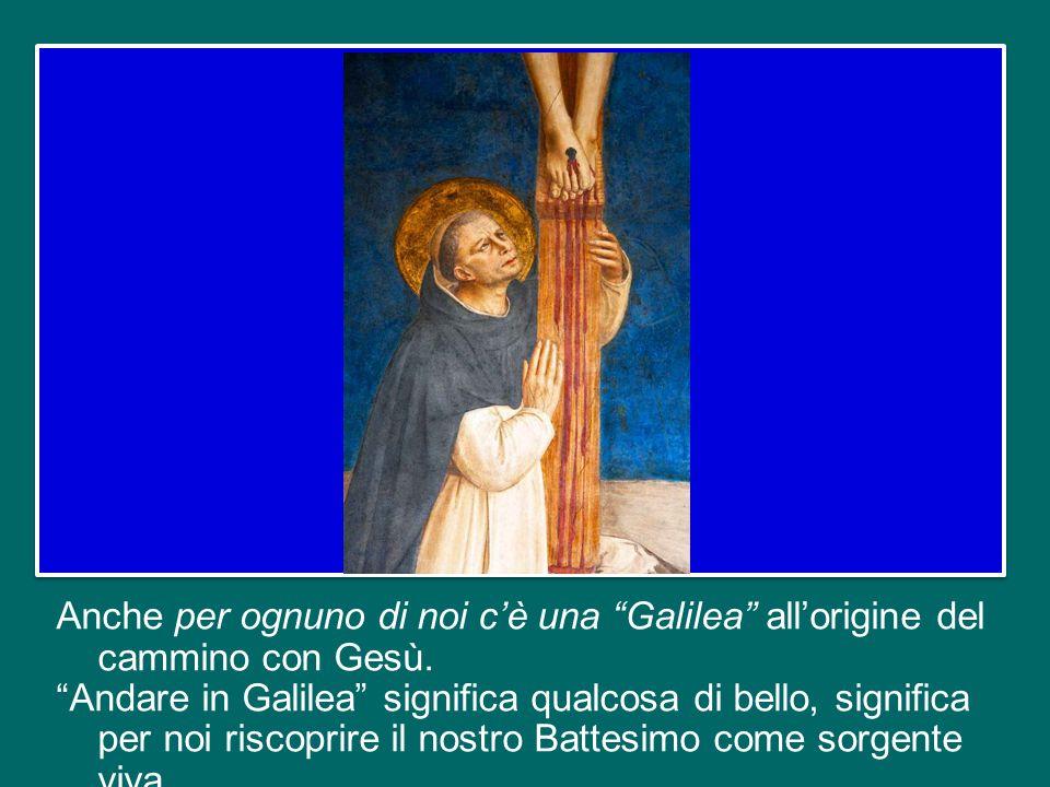 Anche per ognuno di noi c'è una Galilea all'origine del cammino con Gesù.