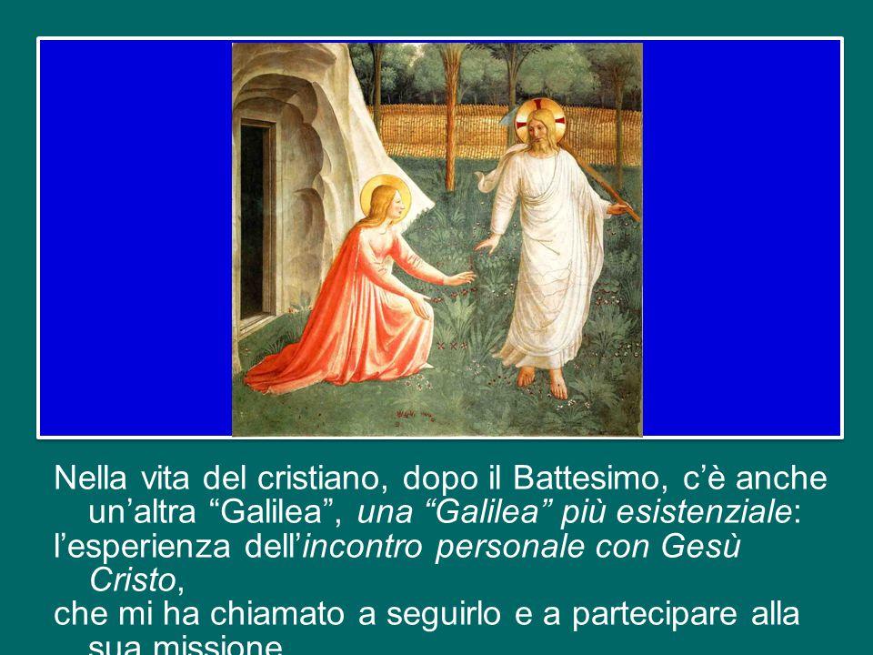 Nella vita del cristiano, dopo il Battesimo, c'è anche un'altra Galilea , una Galilea più esistenziale: l'esperienza dell'incontro personale con Gesù Cristo, che mi ha chiamato a seguirlo e a partecipare alla sua missione.