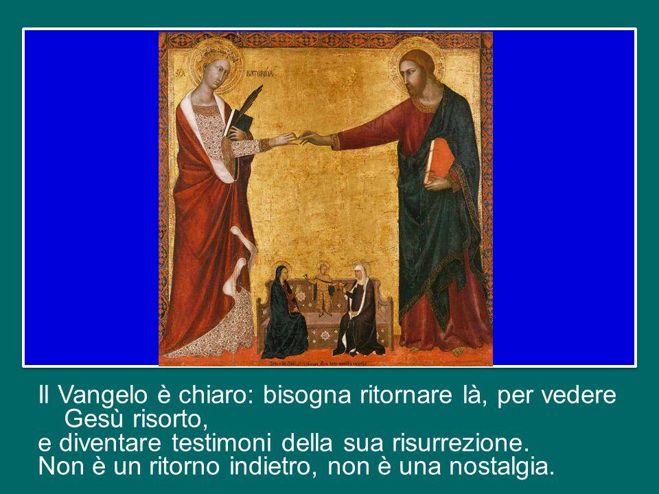 Il Vangelo è chiaro: bisogna ritornare là, per vedere Gesù risorto, e diventare testimoni della sua risurrezione.