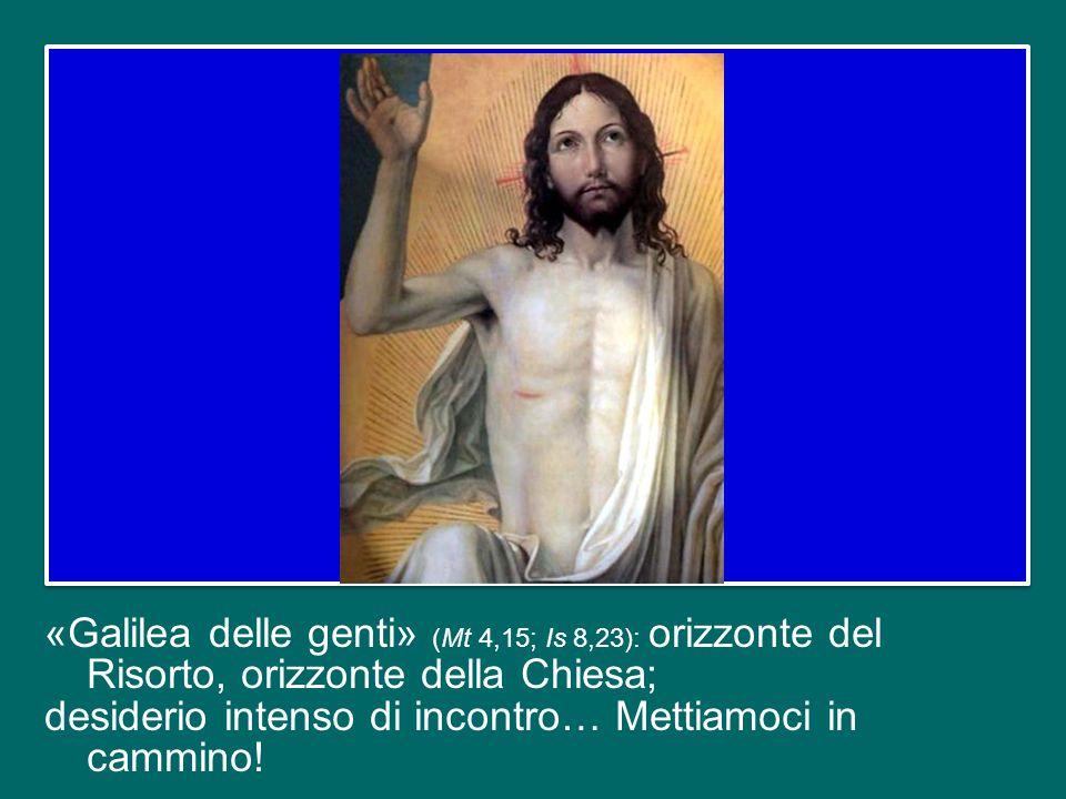 «Galilea delle genti» (Mt 4,15; Is 8,23): orizzonte del Risorto, orizzonte della Chiesa; desiderio intenso di incontro… Mettiamoci in cammino!