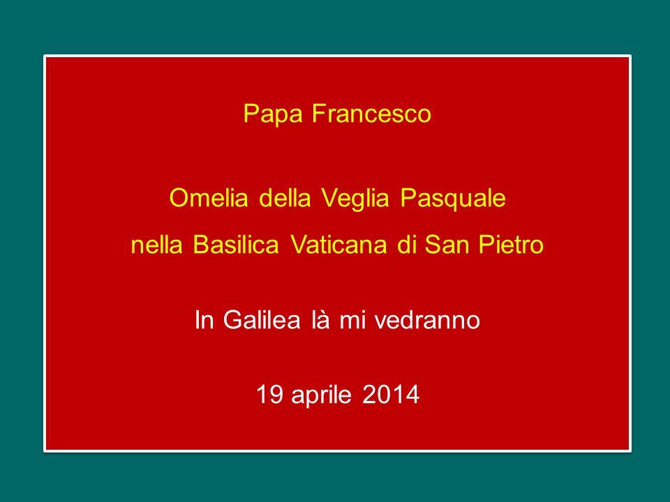 Papa Francesco Omelia della Veglia Pasquale nella Basilica Vaticana di San Pietro In Galilea là mi vedranno 19 aprile 2014
