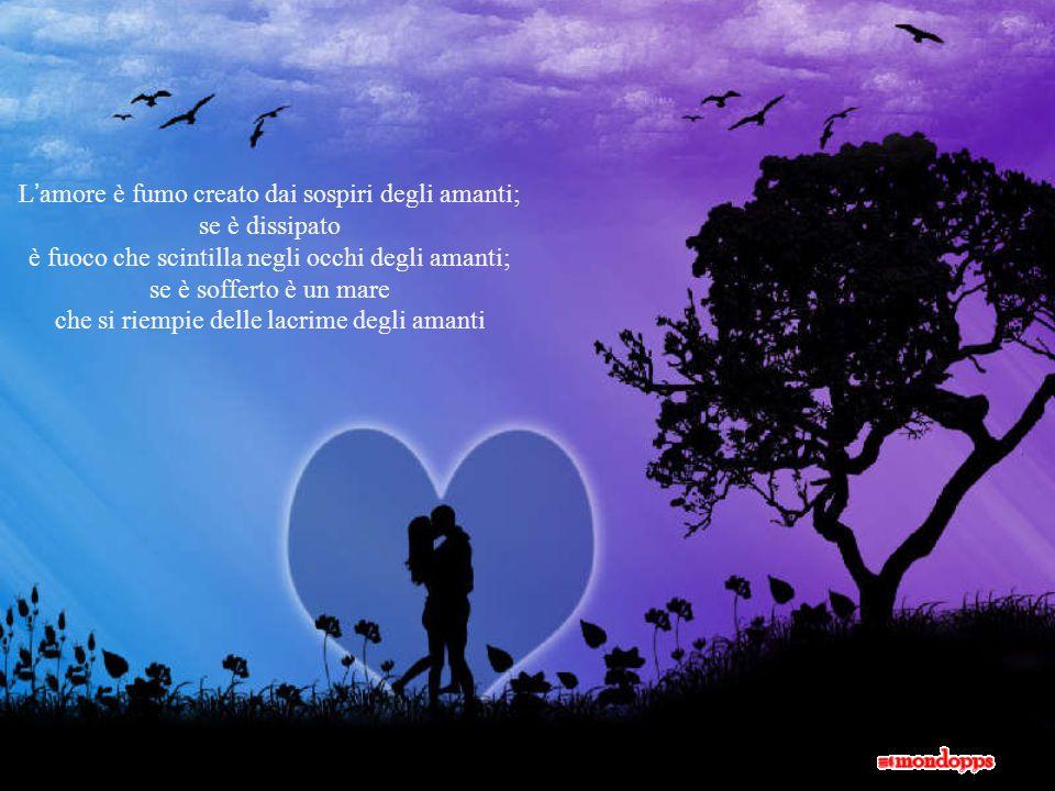 L'amore è fumo creato dai sospiri degli amanti; se è dissipato