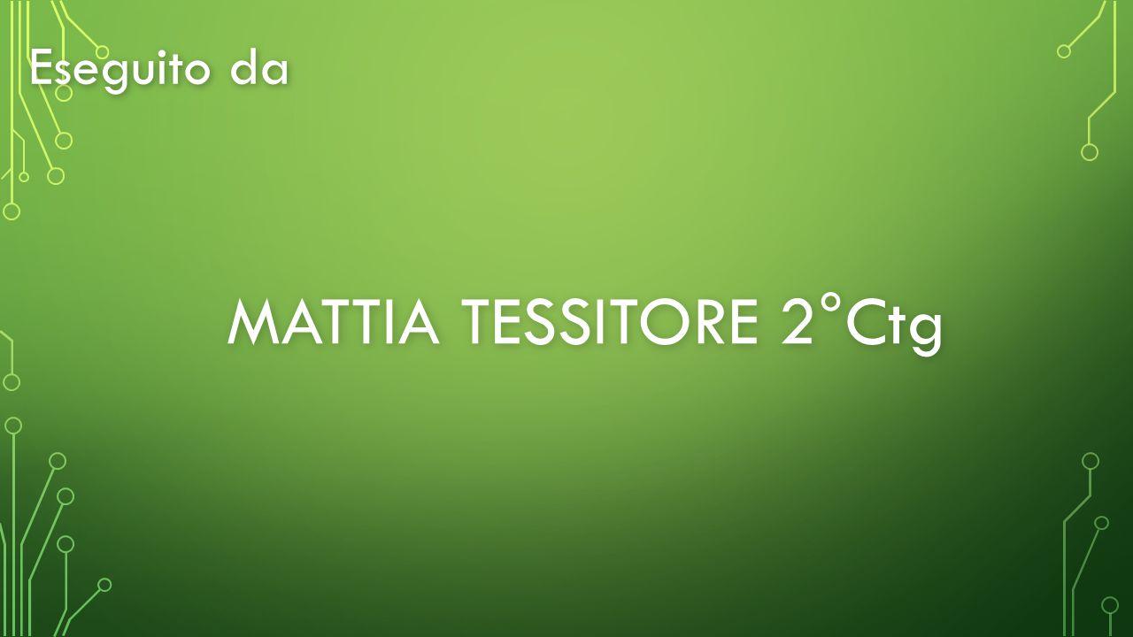 Eseguito da MATTIA TESSITORE 2°Ctg