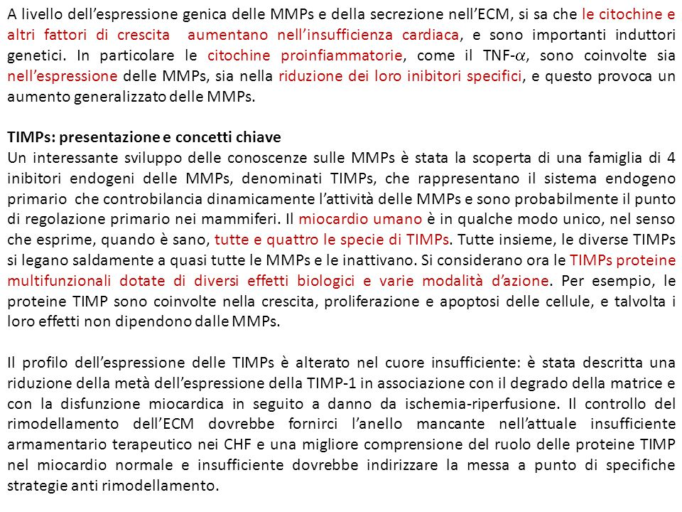 A livello dell'espressione genica delle MMPs e della secrezione nell'ECM, si sa che le citochine e altri fattori di crescita aumentano nell'insufficienza cardiaca, e sono importanti induttori genetici. In particolare le citochine proinfiammatorie, come il TNF-, sono coinvolte sia nell'espressione delle MMPs, sia nella riduzione dei loro inibitori specifici, e questo provoca un aumento generalizzato delle MMPs.