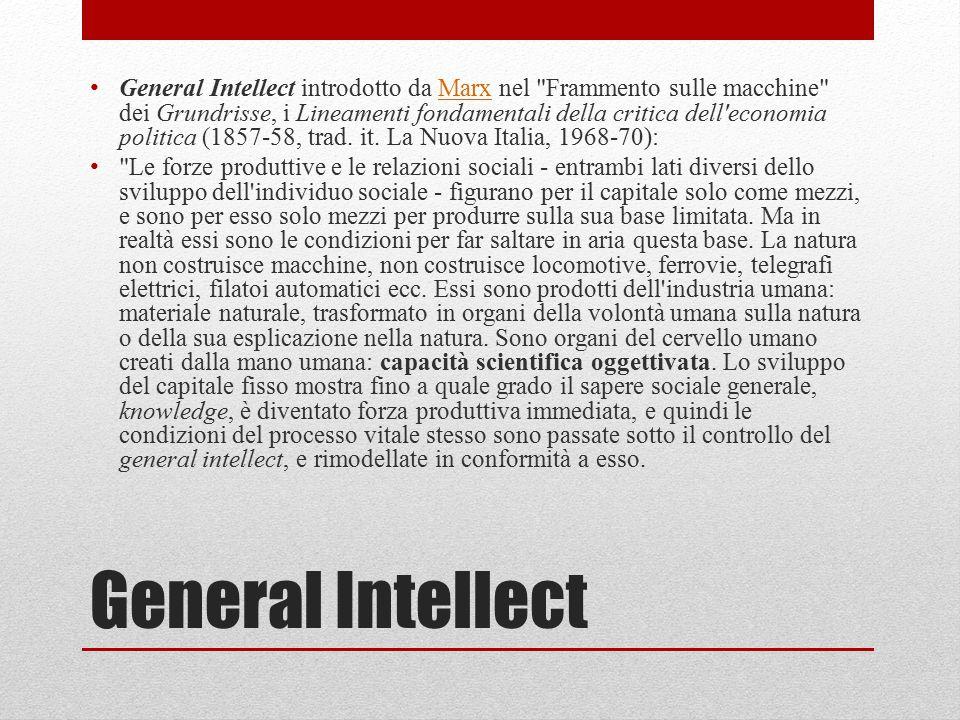 General Intellect introdotto da Marx nel Frammento sulle macchine dei Grundrisse, i Lineamenti fondamentali della critica dell economia politica (1857-58, trad. it. La Nuova Italia, 1968-70):