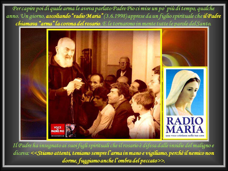 Per capire poi di quale arma le aveva parlato Padre Pio ci mise un po' più di tempo, qualche anno. Un giorno, ascoltando radio Maria (3.6.1998) apprese da un figlio spirituale che il Padre chiamava arma la corona del rosario. E le tornarono in mente tutte le parole del Santo.