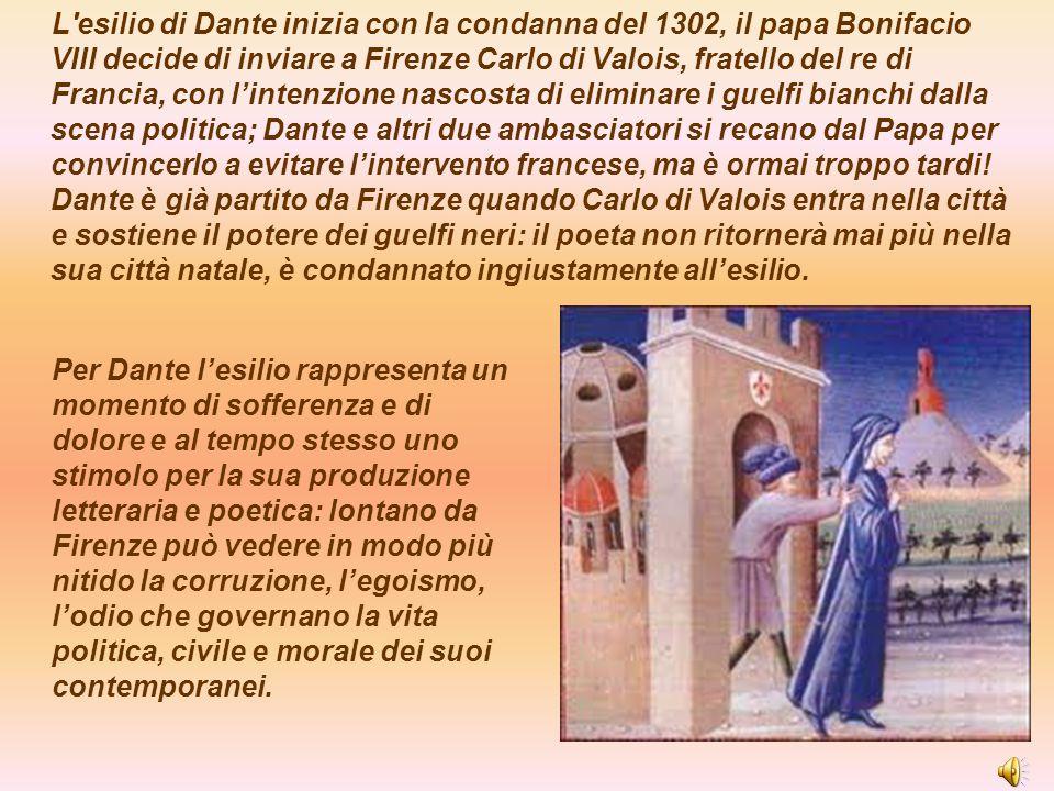 L esilio di Dante inizia con la condanna del 1302, il papa Bonifacio VIII decide di inviare a Firenze Carlo di Valois, fratello del re di Francia, con l'intenzione nascosta di eliminare i guelfi bianchi dalla scena politica; Dante e altri due ambasciatori si recano dal Papa per convincerlo a evitare l'intervento francese, ma è ormai troppo tardi! Dante è già partito da Firenze quando Carlo di Valois entra nella città e sostiene il potere dei guelfi neri: il poeta non ritornerà mai più nella sua città natale, è condannato ingiustamente all'esilio.