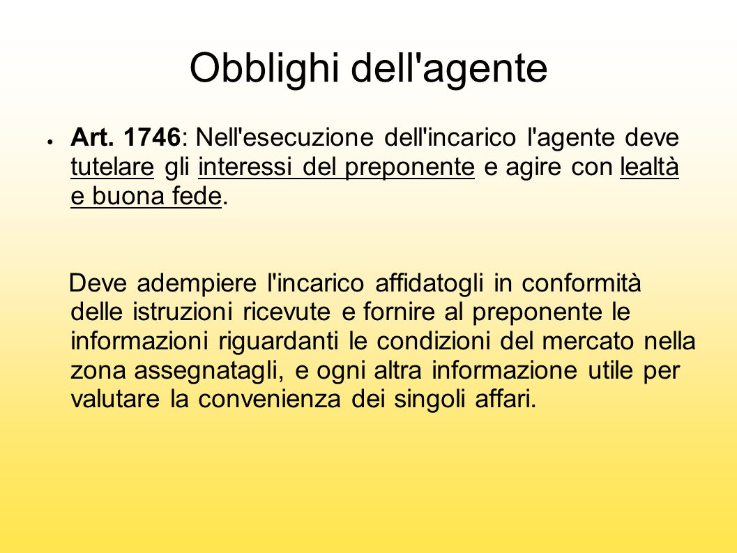 Obblighi dell agente Art. 1746: Nell esecuzione dell incarico l agente deve tutelare gli interessi del preponente e agire con lealtà e buona fede.