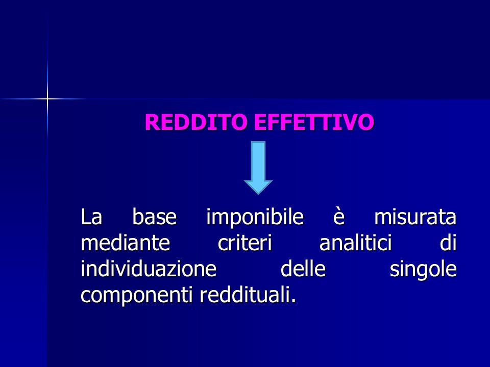REDDITO EFFETTIVO La base imponibile è misurata mediante criteri analitici di individuazione delle singole componenti reddituali.