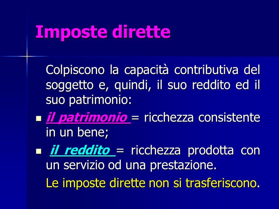 Imposte dirette Colpiscono la capacità contributiva del soggetto e, quindi, il suo reddito ed il suo patrimonio: