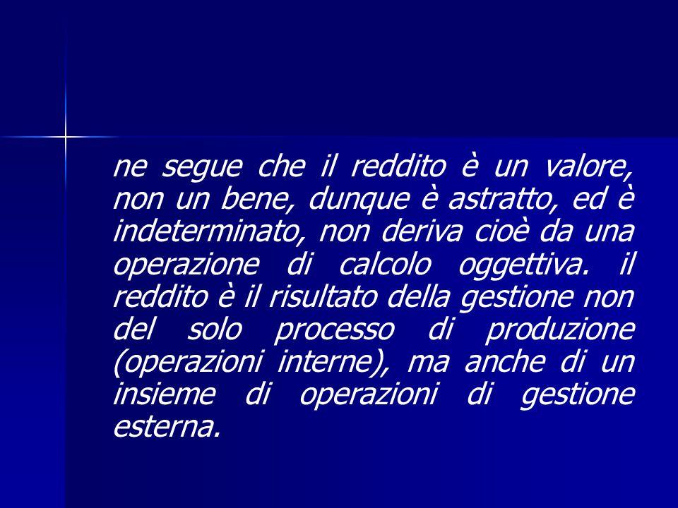 ne segue che il reddito è un valore, non un bene, dunque è astratto, ed è indeterminato, non deriva cioè da una operazione di calcolo oggettiva.