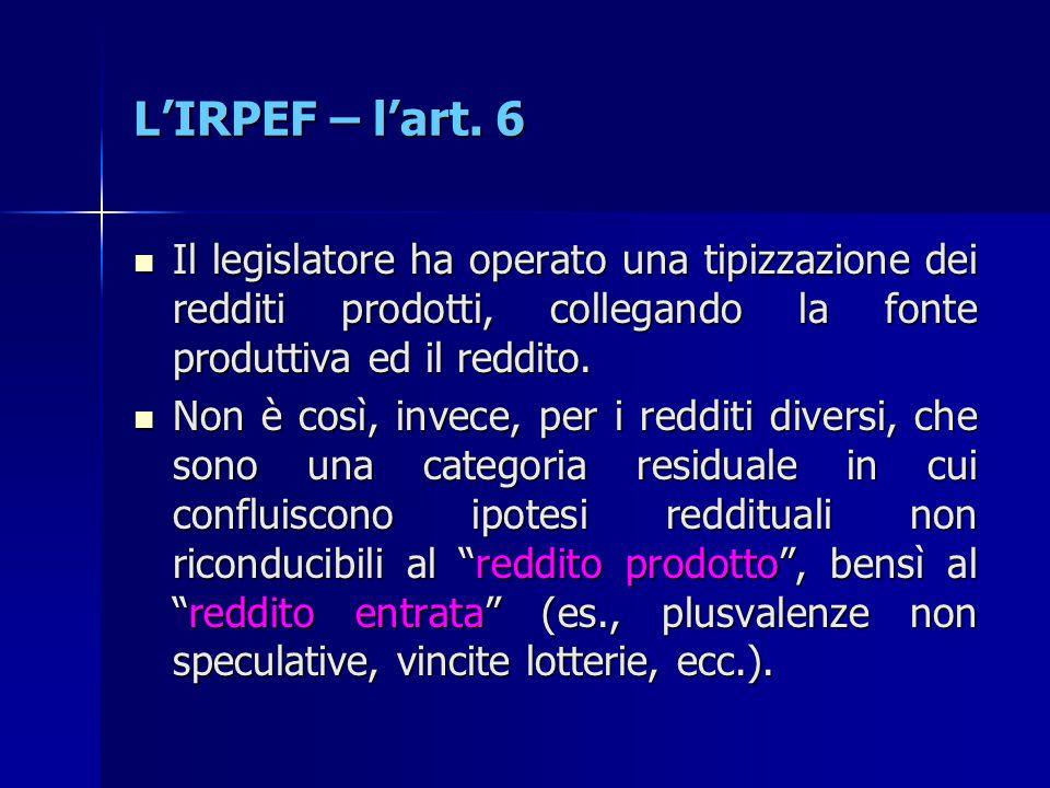 L'IRPEF – l'art. 6 Il legislatore ha operato una tipizzazione dei redditi prodotti, collegando la fonte produttiva ed il reddito.