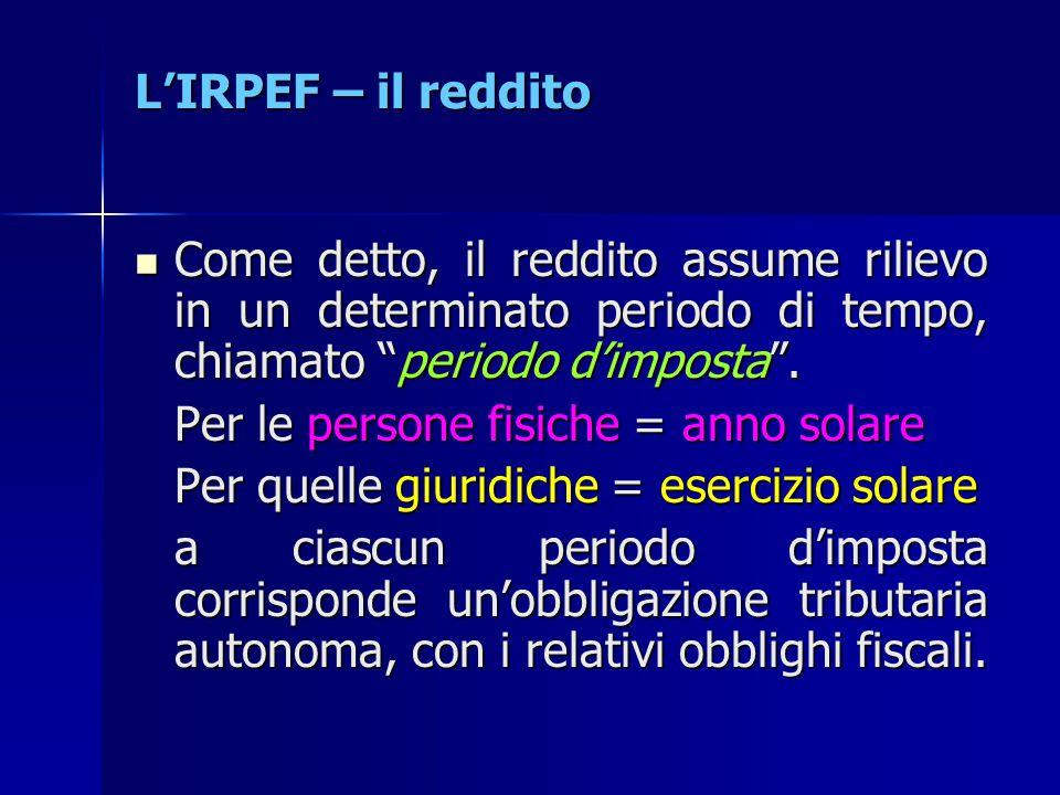 L'IRPEF – il reddito Come detto, il reddito assume rilievo in un determinato periodo di tempo, chiamato periodo d'imposta .
