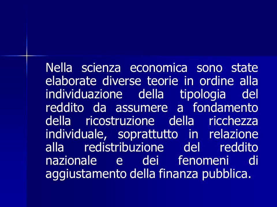 Nella scienza economica sono state elaborate diverse teorie in ordine alla individuazione della tipologia del reddito da assumere a fondamento della ricostruzione della ricchezza individuale, soprattutto in relazione alla redistribuzione del reddito nazionale e dei fenomeni di aggiustamento della finanza pubblica.