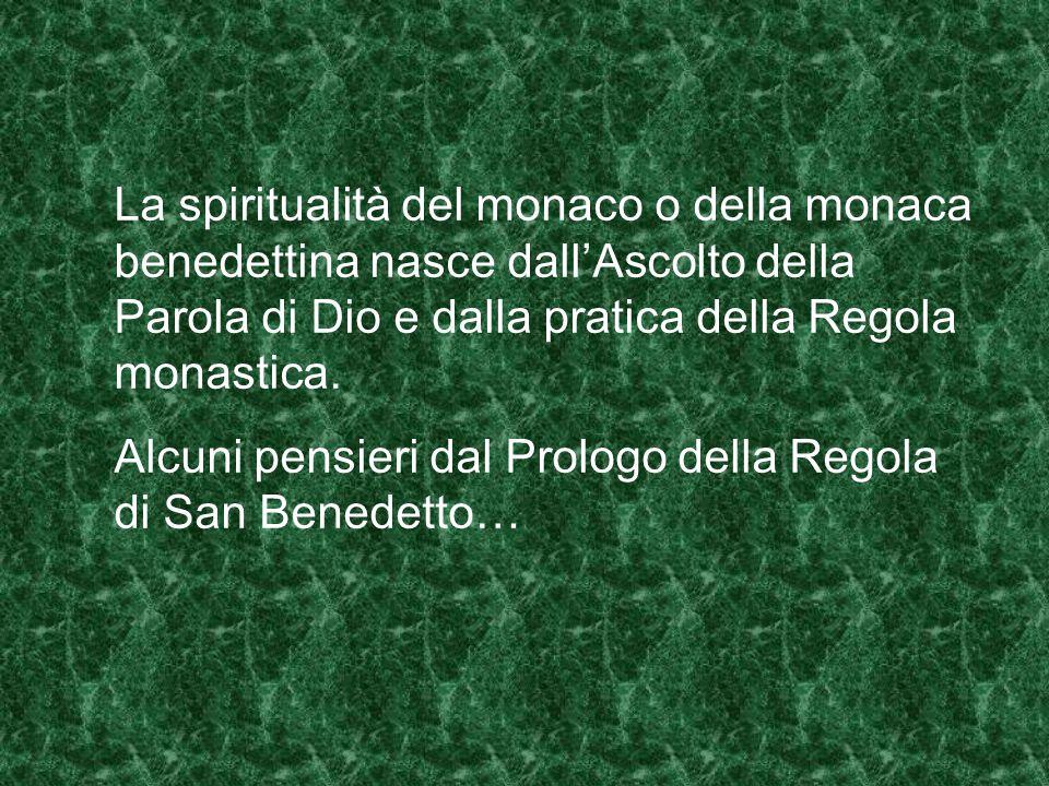 La spiritualità del monaco o della monaca benedettina nasce dall'Ascolto della Parola di Dio e dalla pratica della Regola monastica.