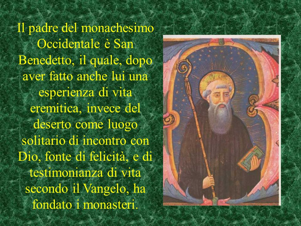 Il padre del monachesimo Occidentale è San Benedetto, il quale, dopo aver fatto anche lui una esperienza di vita eremitica, invece del deserto come luogo solitario di incontro con Dio, fonte di felicità, e di testimonianza di vita secondo il Vangelo, ha fondato i monasteri.