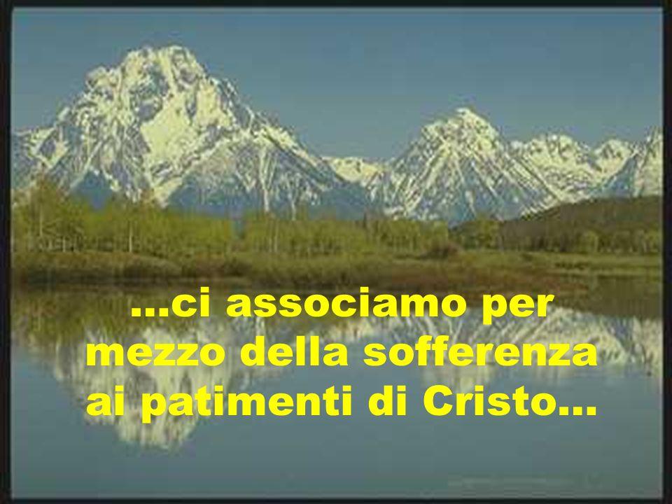 …ci associamo per mezzo della sofferenza ai patimenti di Cristo…