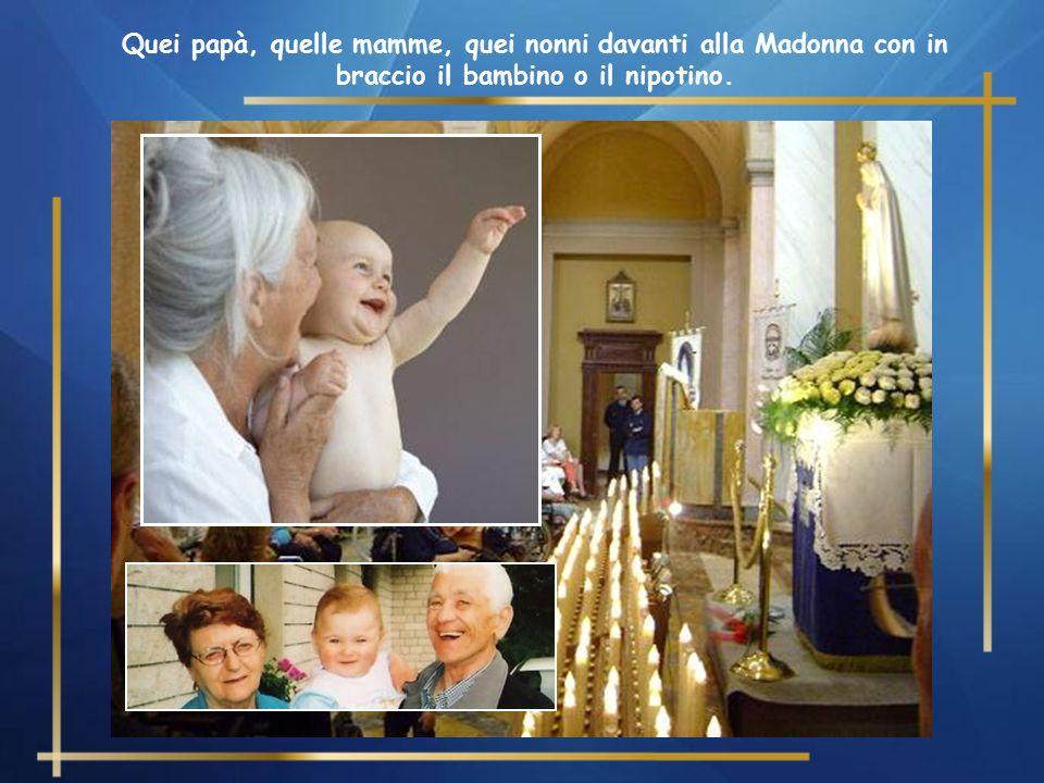 Quei papà, quelle mamme, quei nonni davanti alla Madonna con in braccio il bambino o il nipotino.