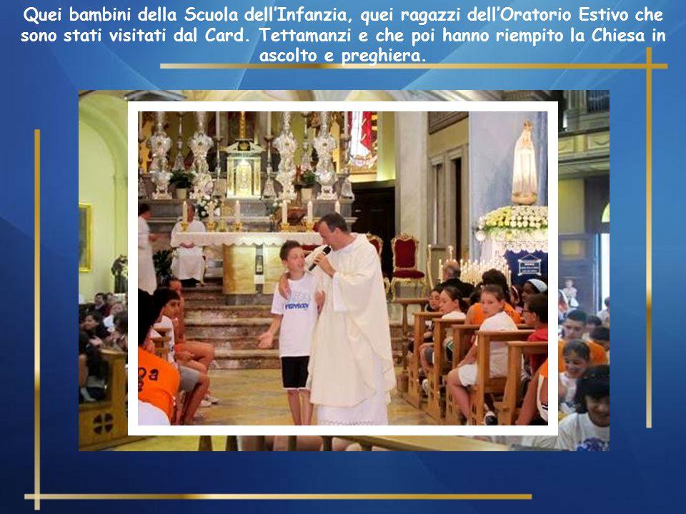 Quei bambini della Scuola dell'Infanzia, quei ragazzi dell'Oratorio Estivo che sono stati visitati dal Card.