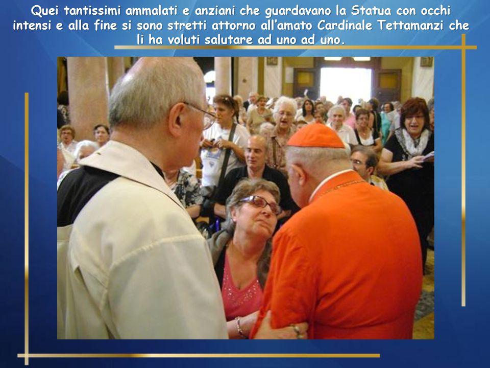 Quei tantissimi ammalati e anziani che guardavano la Statua con occhi intensi e alla fine si sono stretti attorno all'amato Cardinale Tettamanzi che li ha voluti salutare ad uno ad uno.