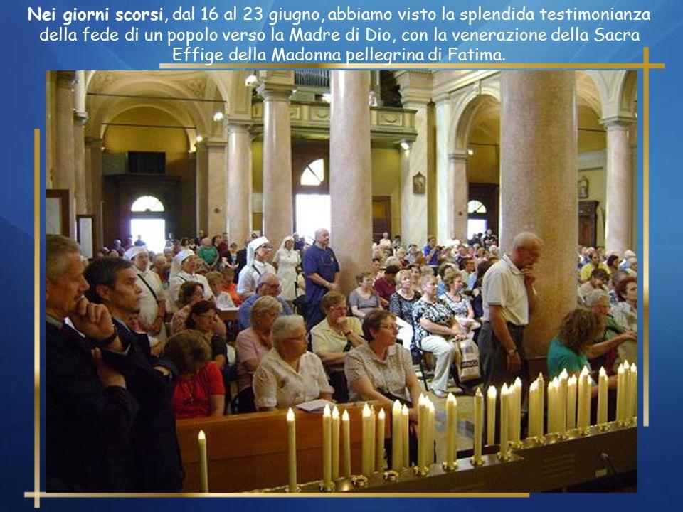 Nei giorni scorsi, dal 16 al 23 giugno, abbiamo visto la splendida testimonianza della fede di un popolo verso la Madre di Dio, con la venerazione della Sacra Effige della Madonna pellegrina di Fatima.