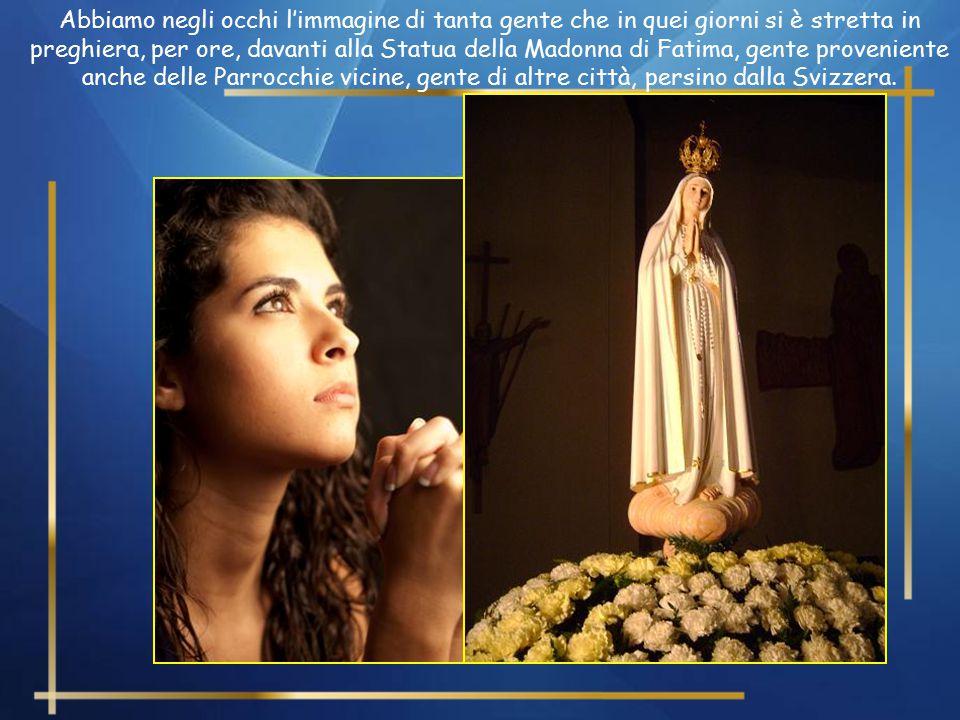 Abbiamo negli occhi l'immagine di tanta gente che in quei giorni si è stretta in preghiera, per ore, davanti alla Statua della Madonna di Fatima, gente proveniente anche delle Parrocchie vicine, gente di altre città, persino dalla Svizzera.