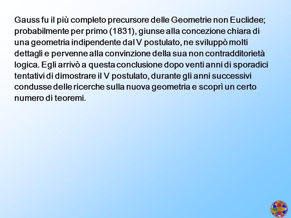 Gauss fu il più completo precursore delle Geometrie non Euclidee; probabilmente per primo (1831), giunse alla concezione chiara di una geometria indipendente dal V postulato, ne sviluppò molti dettagli e pervenne alla convinzione della sua non contradditorietà logica.
