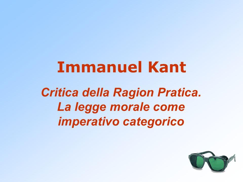 Immanuel Kant Critica della Ragion Pratica. La legge morale come imperativo categorico