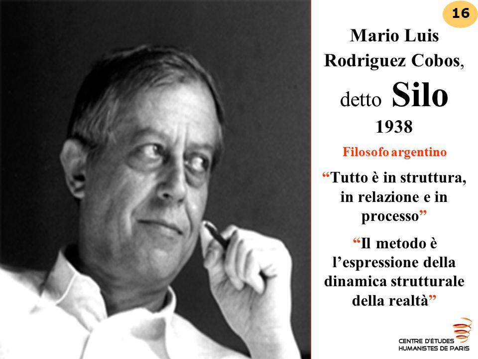 Mario Luis Rodriguez Cobos, detto Silo 1938 Filosofo argentino Tutto è in struttura, in relazione e in processo Il metodo è l'espressione della dinamica strutturale della realtà