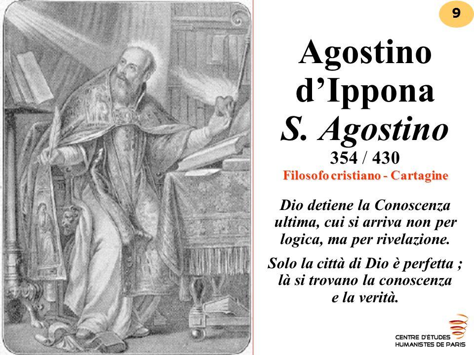 Agostino d'Ippona S. Agostino 354 / 430 Filosofo cristiano - Cartagine Dio detiene la Conoscenza ultima, cui si arriva non per logica, ma per rivelazione. Solo la città di Dio è perfetta ; là si trovano la conoscenza e la verità.