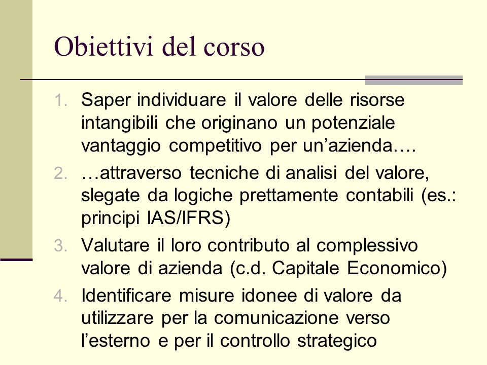 Obiettivi del corso Saper individuare il valore delle risorse intangibili che originano un potenziale vantaggio competitivo per un'azienda….